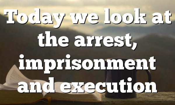 Today we look at the arrest, imprisonment and execution