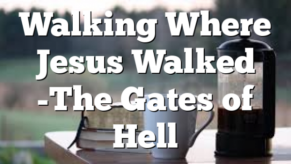 Walking Where Jesus Walked -The Gates of Hell