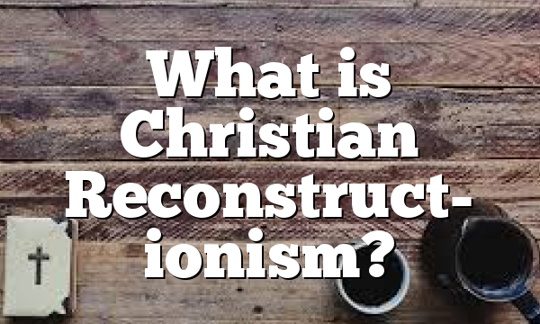What is Christian Reconstruct- ionism?