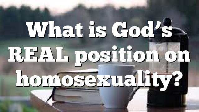 What is God's REAL position on homosexuality?