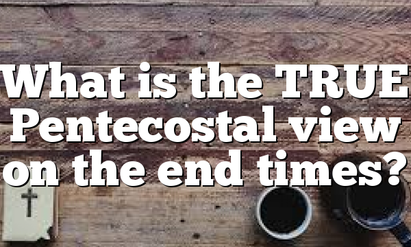 What is the TRUE Pentecostal view on the end times?