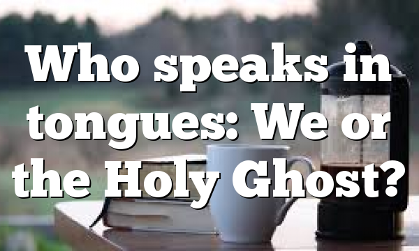 Who speaks in tongues: We or the Holy Ghost?