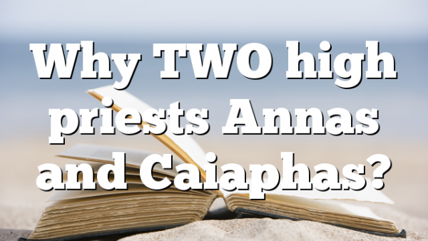 Why TWO high priests Annas and Caiaphas?