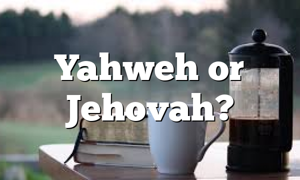 Yahweh or Jehovah?