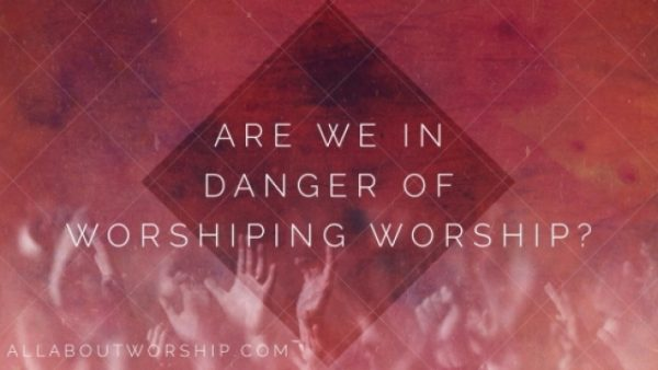 Are We Worshiping Worship?