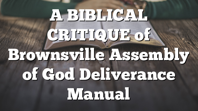 A BIBLICAL CRITIQUE of Brownsville Assembly of God Deliverance Manual