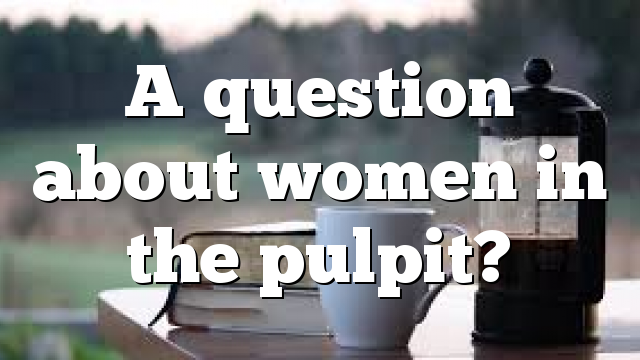 A question about women in the pulpit?