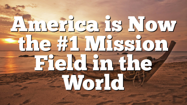 America is Now the #1 Mission Field in the World