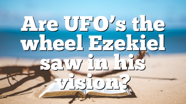 Are UFO's the wheel Ezekiel saw in his vision?
