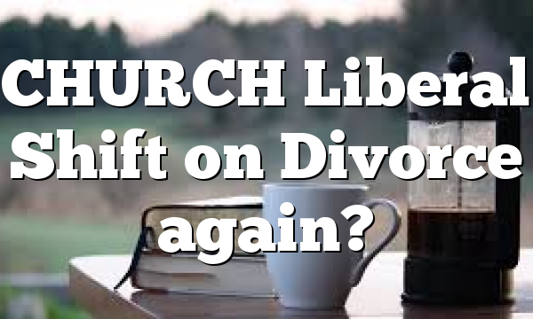 CHURCH Liberal Shift on Divorce again?