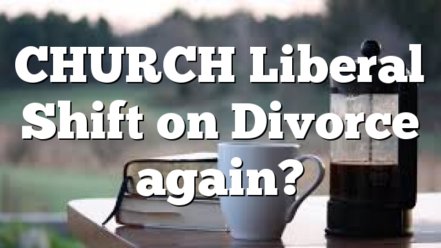 CHURCH Liberal Shift on Divorce again?