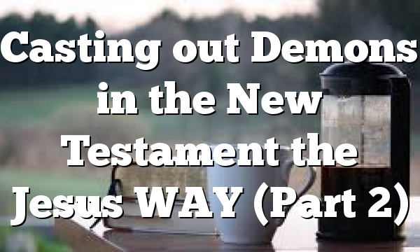 Casting out Demons in the New Testament the Jesus WAY (Part 2)