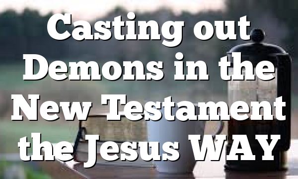Casting out Demons in the New Testament the Jesus WAY