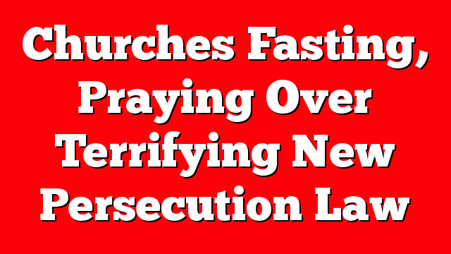 Churches Fasting, Praying Over Terrifying New Persecution Law