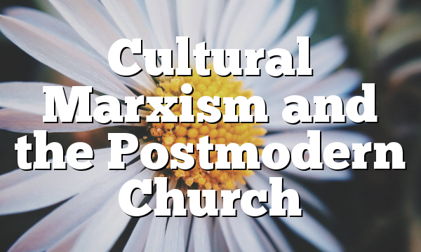 Cultural Marxism and the Postmodern Church