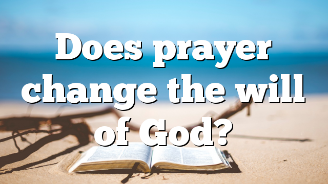 Does prayer change the will of God?