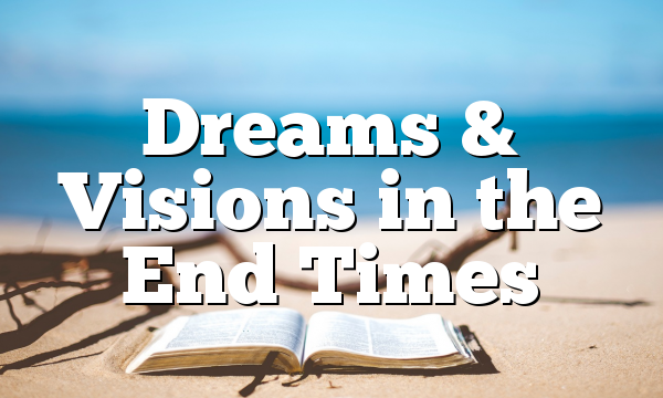 Dreams & Visions in the End Times