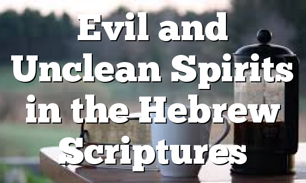 Evil and Unclean Spirits in the Hebrew Scriptures
