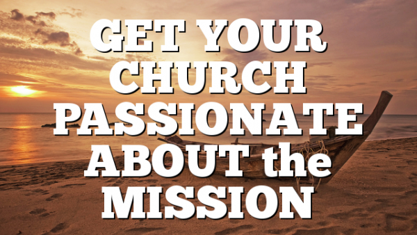 GET YOUR CHURCH PASSIONATE ABOUT the MISSION
