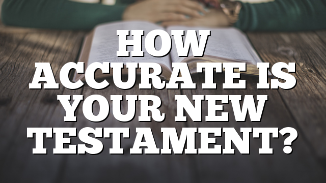 HOW ACCURATE IS YOUR NEW TESTAMENT?