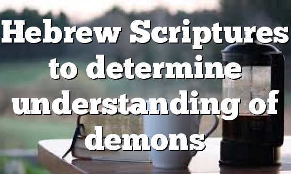 Hebrew Scriptures to determine understanding of demons