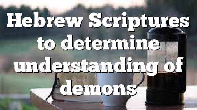Hebrew Scriptures to determine understanding of demons