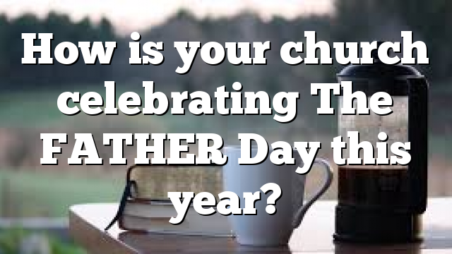 How is your church celebrating The FATHER Day this year?