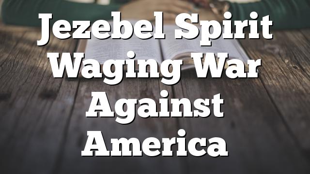 Jezebel Spirit Waging War Against America