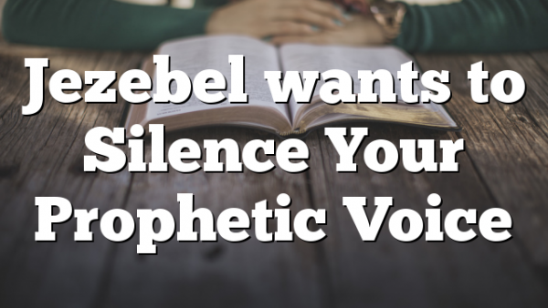 Jezebel wants to Silence Your Prophetic Voice
