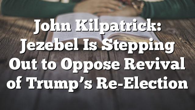 John Kilpatrick: Jezebel Is Stepping Out to Oppose Revival of Trump's Re-Election