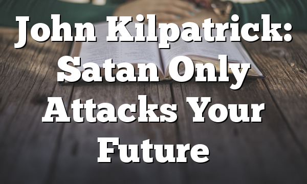 John Kilpatrick: Satan Only Attacks Your Future