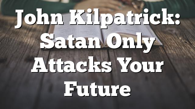 John Kilpatrick: Satan Only Attacks Your Future