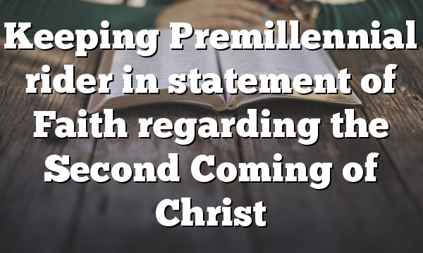 Keeping Premillennial rider in  statement of Faith regarding the Second Coming of Christ