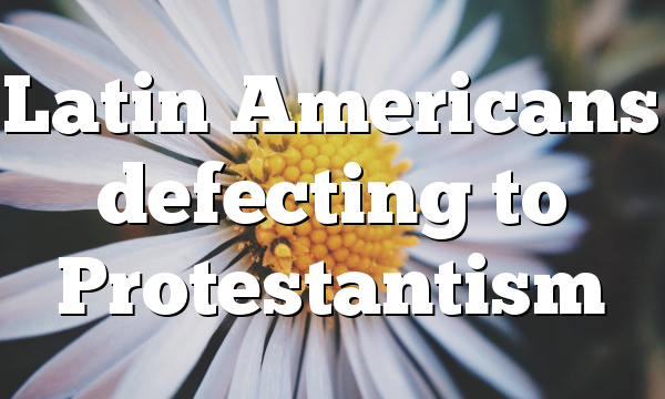 Latin Americans defecting to Protestantism