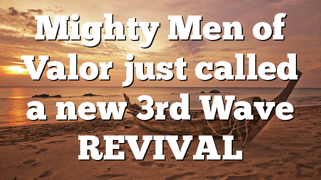 Mighty Men of Valor just called a new 3rd Wave REVIVAL
