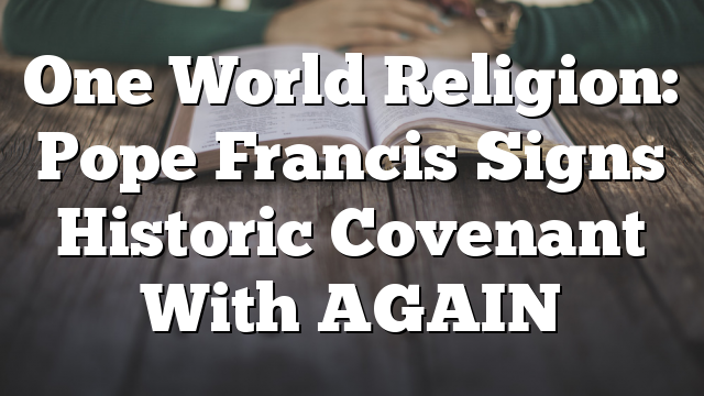One World Religion: Pope Francis Signs Historic Covenant With AGAIN