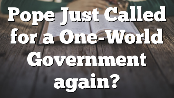 Pope Just Called for a One-World Government again?