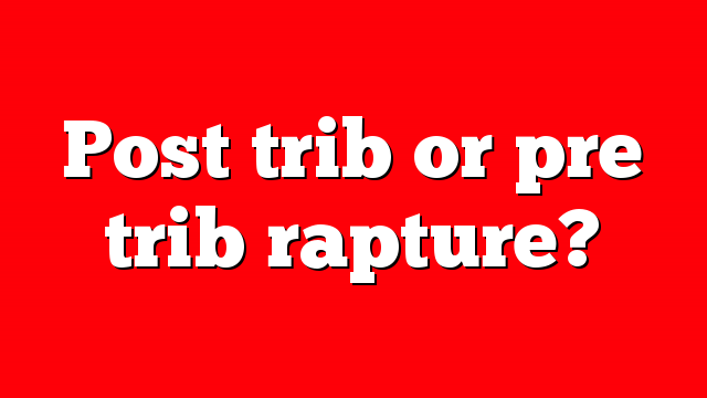 Post trib or pre trib rapture?