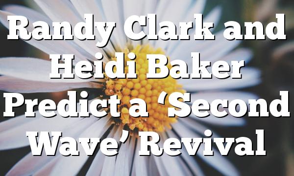 Randy Clark and Heidi Baker Predict a 'Second Wave'  Revival