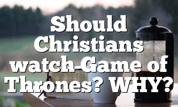 Should Christians watch Game of Thrones? WHY?