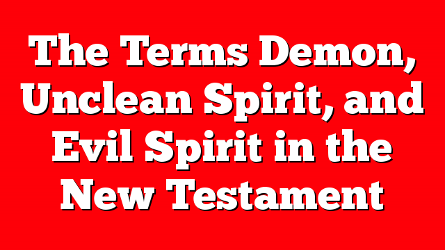 The Terms Demon, Unclean Spirit, and Evil Spirit in the New Testament
