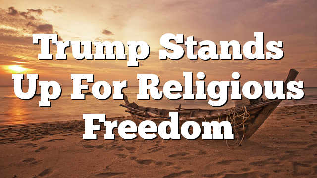 Trump Stands Up For Religious Freedom