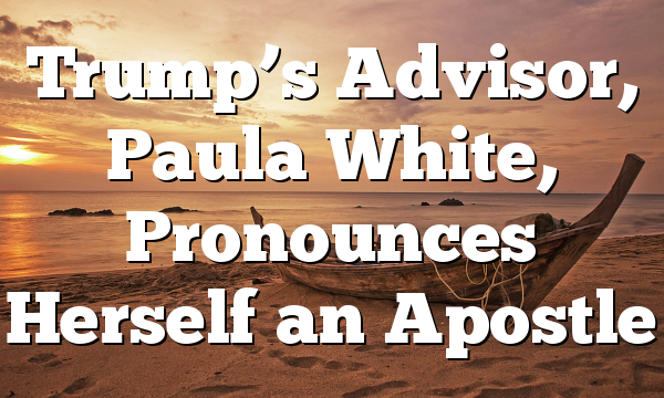 Trump's Advisor, Paula White, Pronounces Herself an Apostle