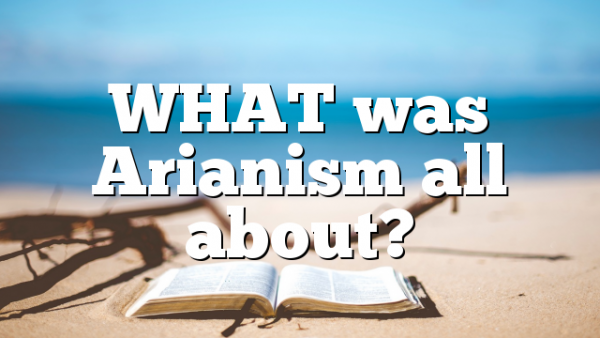 WHAT was Arianism all about?