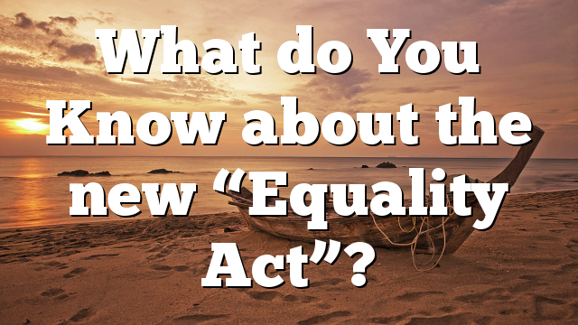 "What do You Know about  the new ""Equality Act""?"