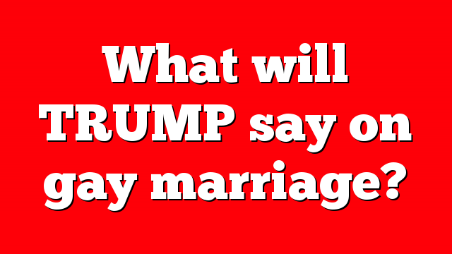 What will TRUMP say on gay marriage?