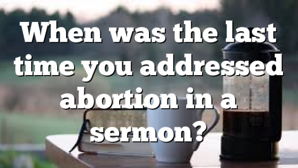 When was the last time you addressed abortion in a sermon?