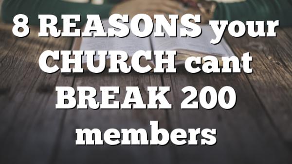 8 REASONS your CHURCH cant BREAK 200 members