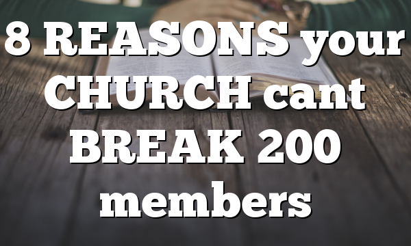 8 REASONS your CHURCH cant BREAK 200 members
