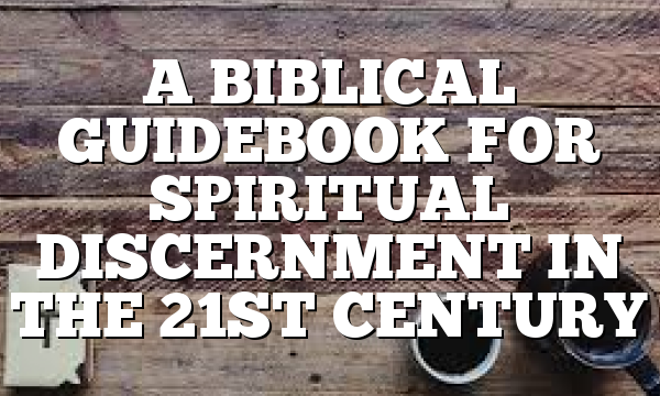 A BIBLICAL GUIDEBOOK FOR SPIRITUAL DISCERNMENT IN THE 21ST CENTURY